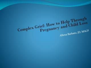 Complex Grief: How to Help Through Pregnancy and Child Loss Allena Barbato, JD, MACP