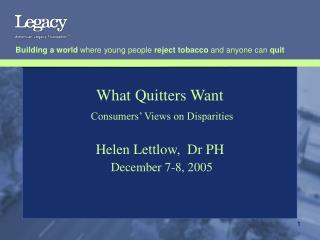 What Quitters Want Consumers' Views on Disparities  Helen Lettlow,  Dr PH December 7-8, 2005