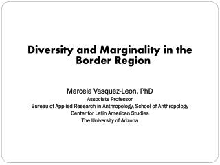 Diversity  and  Marginality  in  the Border Region Marcela Vasquez-Leon, PhD Associate Professor
