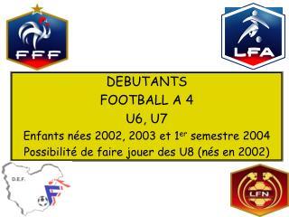 DEBUTANTS FOOTBALL A 4 U6, U7 Enfants nées 2002, 2003 et 1 er  semestre 2004