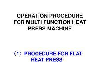 ( 1 ) PROCEDURE FOR FLAT HEAT PRESS