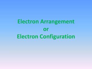 Electron Arrangement  or Electron Configuration
