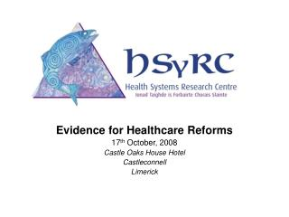 Evidence for Healthcare Reforms 17 th  October, 2008 Castle Oaks House Hotel Castleconnell