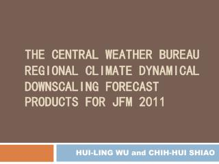 THE CENTRAL WEATHER BUREAU REGIONAL CLIMATE DYNAMICAL DOWNSCALING FORECAST PRODUCTS FOR JFM 2011