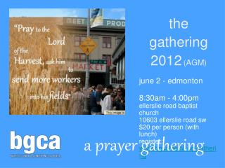 the gathering 2012 (AGM) june 2 - edmonton		 8:30am - 4:00pm ellerslie road baptist church