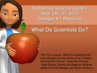 Elementary Science Leaders Sept. 24 – 27, 2012  Dialogue # 1 Resource: What Do Scientists Do?