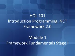 HOL 101 Introduction�Programming .NET Framework 2.0 Module 1 Framework Fundamentals Stage I