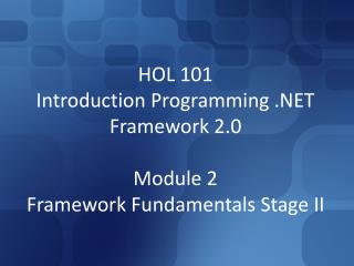 HOL 101 Introduction�Programming .NET Framework 2.0 Module 2 Framework Fundamentals Stage II