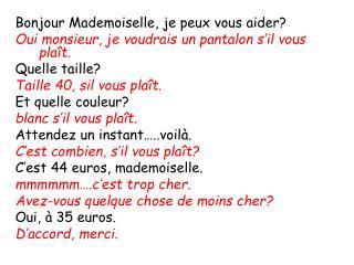 Bonjour Mademoiselle, je peux vous aider? Oui monsieur, je voudrais un pantalon s'il vous plaît.