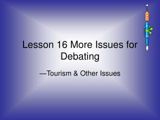 Lesson 16 More Issues for Debating