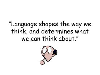 Language shapes the way we think, and determines what we can think about.