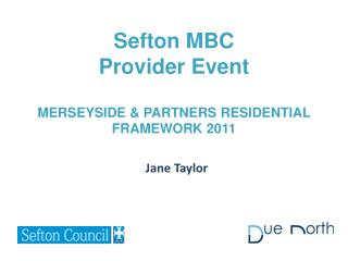 Sefton MBC Provider Event MERSEYSIDE & PARTNERS RESIDENTIAL FRAMEWORK 2011
