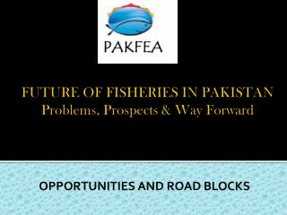 FUTURE OF FISHERIES IN PAKISTAN Problems, Prospects & Way Forward
