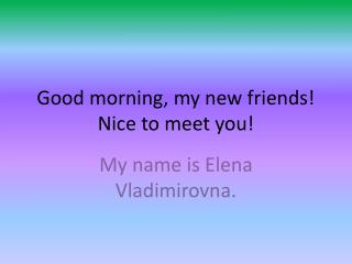 Good morning, my new friends! Nice to meet you!