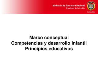 Marco conceptual  Competencias y desarrollo infantil Principios educativos