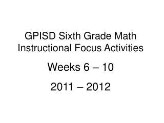 GPISD Sixth Grade Math Instructional Focus Activities Weeks 6 – 10 2011 – 2012