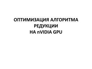ОПТИМИЗАЦИЯ АЛГОРИТМА РЕДУКЦИИ НА  nVIDIA  GPU