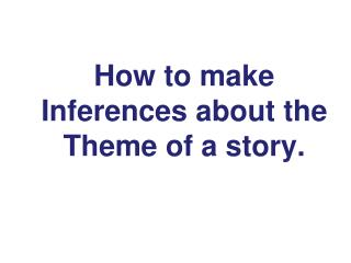 How to make Inferences about the T heme of a story.