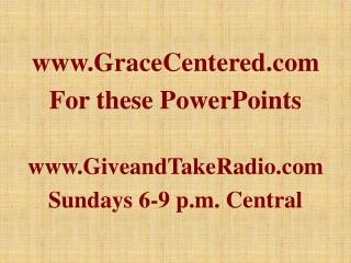 GraceCentered For these PowerPoints GiveandTakeRadio Sundays 6-9 p.m. Central