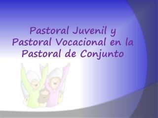 Pastoral Juvenil y Pastoral Vocacional en la Pastoral de Conjunto