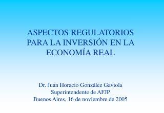 ASPECTOS REGULATORIOS PARA LA INVERSIÓN EN LA ECONOMÍA REAL Dr. Juan Horacio González Gaviola