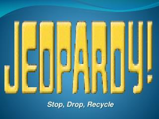 Stop, Drop, Recycle