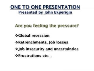 ONE TO ONE PRESENTATION Presented by John  Ekperigin