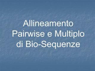 Allineamento Pairwise e Multiplo di Bio-Sequenze