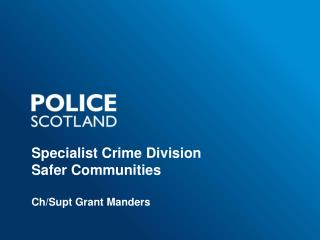 Specialist Crime Division Safer Communities Ch/Supt Grant Manders