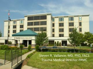Steven R. Vallance, MD, PhD, FACS Trauma Medical Director-FRMC