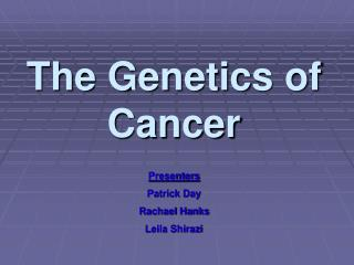 The Genetics of Cancer Presenters  Patrick Day Rachael Hanks Leila Shirazi