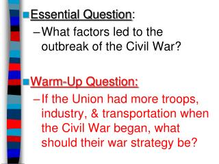 Essential Question : What factors led to the  outbreak of the Civil War? Warm-Up Question: