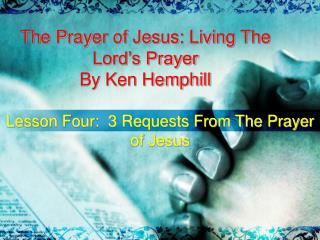 The Prayer of Jesus: Living The Lord�s Prayer By Ken Hemphill