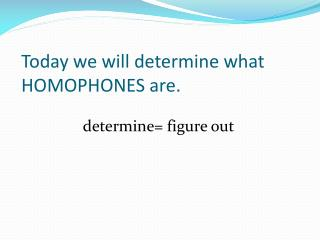 Today we will determine what HOMOPHONES are.