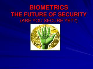 BIOMETRICS THE FUTURE OF SECURITY (ARE YOU SECURE YET?)