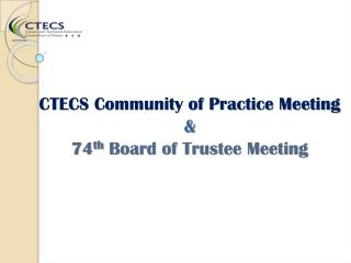 CTECS Community of Practice Meeting  & 74 th  Board of Trustee Meeting