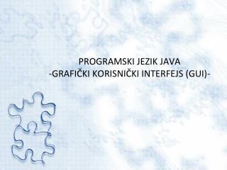 PROGRAMSKI JEZIK JAVA -GRAFI ČKI KORISNIČKI INTERFEJS (GUI)-