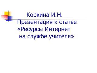 Коркина И.Н.   Презентация к статье   «Ресурсы Интернет     на службе учителя»