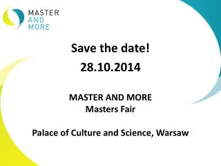 Save the date! 28.10.2014 MASTER AND MORE Masters  Fair Palace of Culture and Science ,  Warsaw