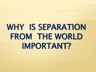 why  is separation from  the world important?