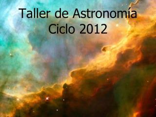 Taller de Astronomía Ciclo 2012