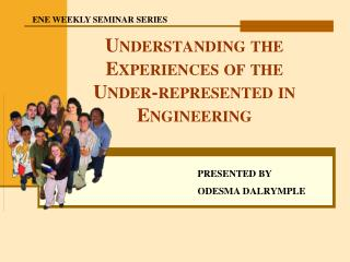Understanding the Experiences of the  Under-represented in Engineering