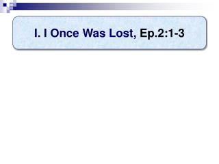 I. I Once Was Lost ,  Ep.2:1-3
