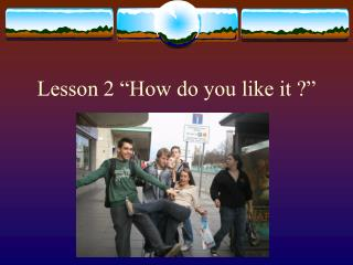 """Lesson 2 """"How do you like it ?"""""""