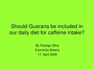 Should Guarana be included in our daily diet for caffeine intake?