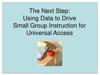 The Next Step: Using Data to Drive Small Group Instruction for Universal Access