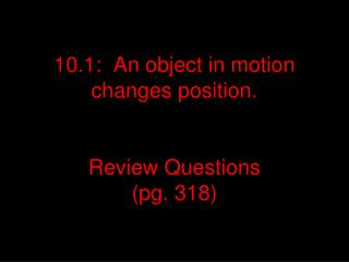 10.1:  An object in motion  changes position. Review Questions  (pg. 318)