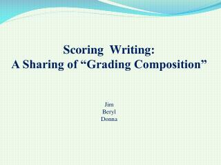 "Scoring  Writing: A Sharing of ""Grading Composition"" Jim Beryl Donna"