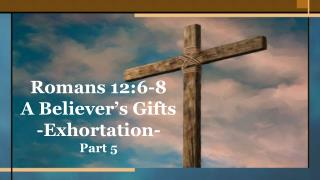 Romans 12:6-8 A Believer's Gifts -Exhortation- Part 5