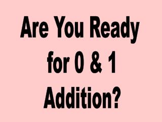 Are You Ready  for 0 & 1 Addition?